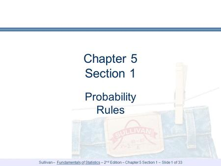 Sullivan – Fundamentals of Statistics – 2 nd Edition – Chapter 5 Section 1 – Slide 1 of 33 Chapter 5 Section 1 Probability Rules.