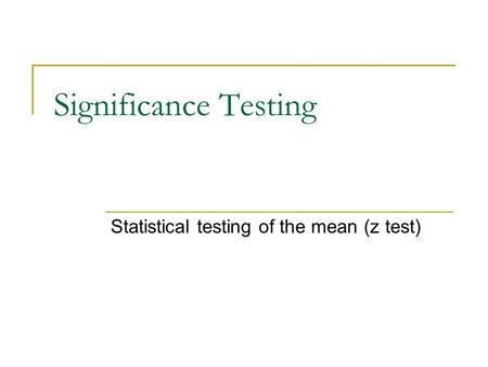 Significance Testing Statistical testing of the mean (z test)