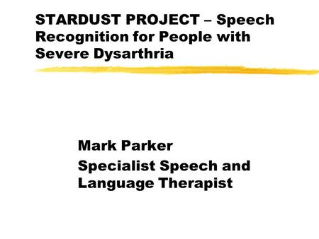 STARDUST PROJECT – Speech Recognition for People with Severe Dysarthria Mark Parker Specialist Speech and Language Therapist.