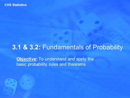 3.1 & 3.2: Fundamentals of Probability Objective: To understand and apply the basic probability rules and theorems CHS Statistics.