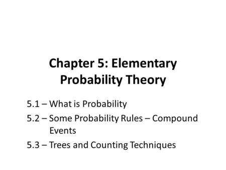 Chapter 5: Elementary Probability Theory 5.1 – What is Probability 5.2 – Some Probability Rules – Compound Events 5.3 – Trees and Counting Techniques.