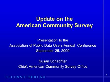 1 Update on the American Community Survey Presentation to the Association of Public Data Users Annual Conference September 25, 2009 Susan Schechter Chief,