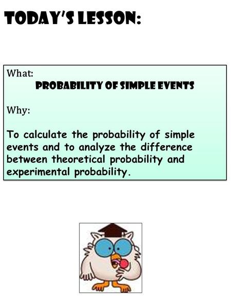 Today's Lesson: What: probability of simple events Why: To calculate the probability of simple events and to analyze the difference between theoretical.