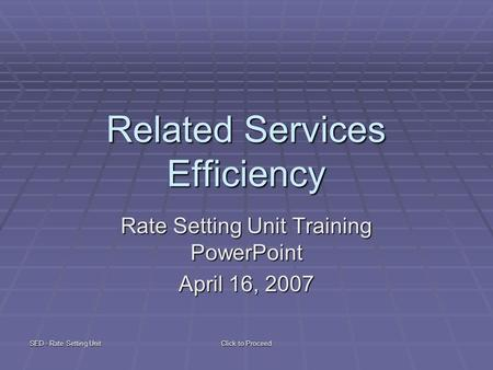 SED - Rate Setting Unit Click to Proceed Related Services Efficiency Rate Setting Unit Training PowerPoint April 16, 2007.