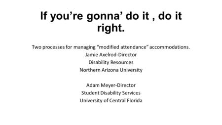 "If you're gonna' do it, do it right. Two processes for managing ""modified attendance"" accommodations. Jamie Axelrod-Director Disability Resources Northern."