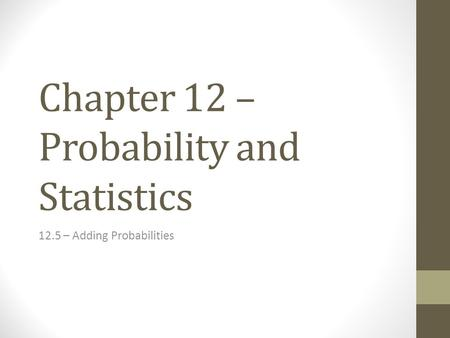 Chapter 12 – Probability and Statistics 12.5 – Adding Probabilities.