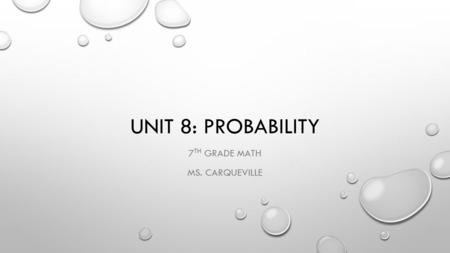 UNIT 8: PROBABILITY 7 TH GRADE MATH MS. CARQUEVILLE.