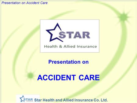 Star Health and Allied Insurance Co. Ltd. Presentation on Accident Care Presentation on ACCIDENT CARE.
