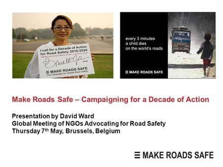 Make Roads Safe – Campaigning for a Decade of Action Presentation by David Ward Global Meeting of NGOs Advocating for Road Safety Thursday 7 th May, Brussels,