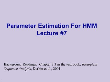 . Parameter Estimation For HMM Lecture #7 Background Readings: Chapter 3.3 in the text book, Biological Sequence Analysis, Durbin et al., 2001.