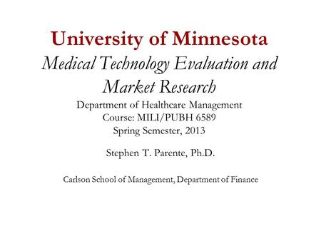 University of Minnesota Medical Technology Evaluation and Market Research Department of Healthcare Management Course: MILI/PUBH 6589 Spring Semester, 2013.