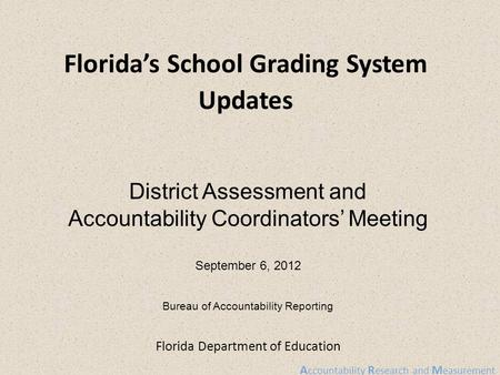 A ccountability R esearch and M easurement Florida Department of Education Florida's School Grading System Updates District Assessment and Accountability.