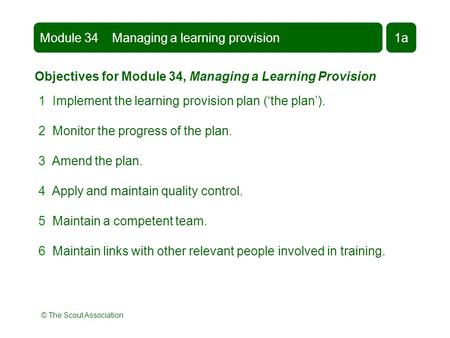 © The Scout Association Module 34 Managing a learning provision1a Objectives for Module 34, Managing a Learning Provision 1 Implement the learning provision.