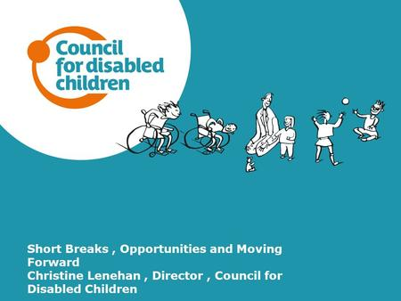 Short Breaks, Opportunities and Moving Forward Christine Lenehan, Director, Council for Disabled Children.