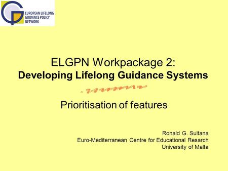 ELGPN Workpackage 2: Developing Lifelong Guidance Systems Prioritisation of features Ronald G. Sultana Euro-Mediterranean Centre for Educational Resarch.