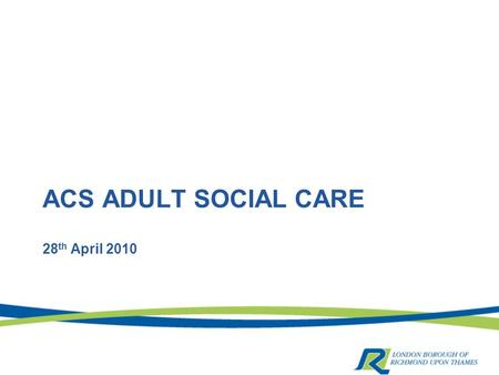 ACS ADULT SOCIAL CARE 28 th April 2010. Personalisation in ACS.