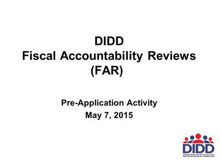 DIDD Fiscal Accountability Reviews (FAR) Pre-Application Activity May 7, 2015.
