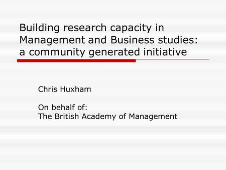 Building research capacity in Management and Business studies: a community generated initiative Chris Huxham On behalf of: The British Academy of Management.
