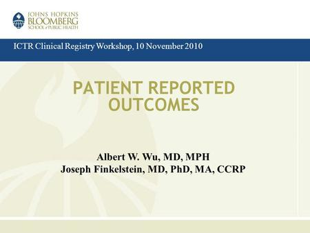 PATIENT REPORTED OUTCOMES Albert W. Wu, MD, MPH Joseph Finkelstein, MD, PhD, MA, CCRP ICTR Clinical Registry Workshop, 10 November 2010.