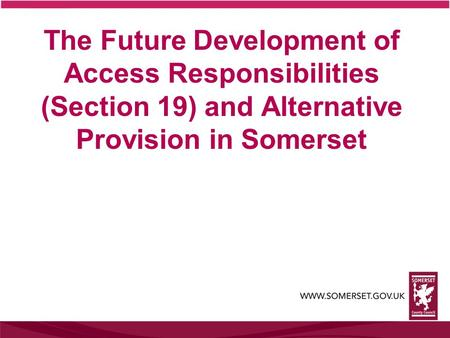 The Future Development of Access Responsibilities (Section 19) and Alternative Provision in Somerset.
