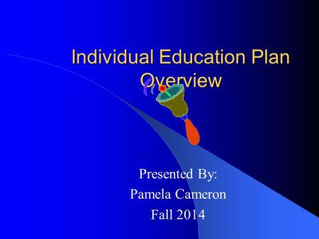 Individual Education Plan Overview Presented By: Pamela Cameron Fall 2014.