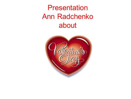 Presentation Ann Radchenko about. Every February, 14, flowers, and gifts are exchanged between loved ones, all in the name of St. Valentine. But who is.