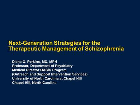 Next-Generation Strategies for the Therapeutic Management of Schizophrenia Diana O. Perkins, MD, MPH Professor, Department of Psychiatry Medical Director.