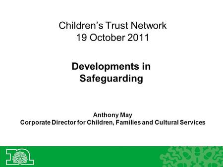 Children's Trust Network 19 October 2011 Developments in Safeguarding Anthony May Corporate Director for Children, Families and Cultural Services.