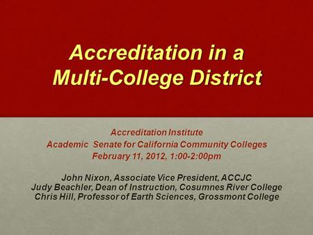 Accreditation in a Multi-College District Accreditation Institute Academic Senate for California Community Colleges February 11, 2012, 1:00-2:00pm John.