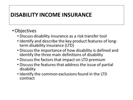 DISABILITY INCOME INSURANCE Objectives Discuss disability insurance as a risk transfer tool Identify and describe the key product features of long- term.