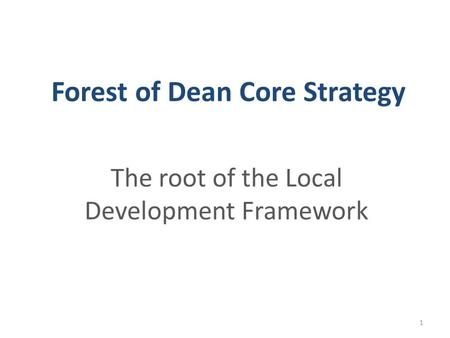 Forest of Dean Core Strategy The root of the Local Development Framework 1.