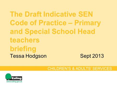 The Draft Indicative SEN Code of Practice – Primary and Special School Head teachers briefing Tessa HodgsonSept 2013 CHILDREN'S & ADULTS' SERVICES.