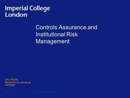 © Imperial College LondonPage 1 Controls Assurance and Institutional Risk Management Gary Roper Research Governance Manager.