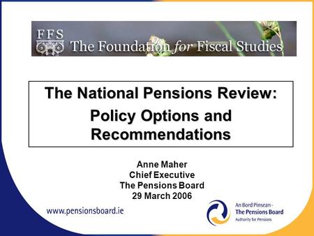 The National Pensions Review: Policy Options and Recommendations Anne Maher Chief Executive The Pensions Board 29 March 2006.