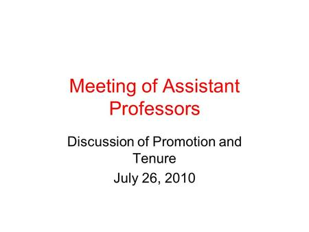 Meeting of Assistant Professors Discussion of Promotion and Tenure July 26, 2010.