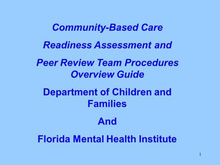 1 Community-Based Care Readiness Assessment and Peer Review Team Procedures Overview Guide Department of Children and Families And Florida Mental Health.
