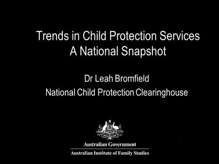 Trends in Child Protection Services A National Snapshot Dr Leah Bromfield National Child Protection Clearinghouse.