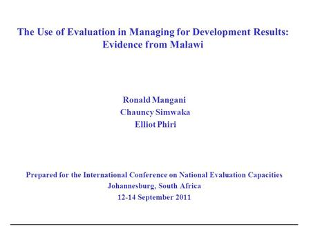 The Use of Evaluation in Managing for Development Results: Evidence from Malawi Ronald Mangani Chauncy Simwaka Elliot Phiri Prepared for the International.