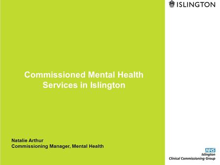 Commissioned Mental Health Services in Islington Natalie Arthur Commissioning Manager, Mental Health.