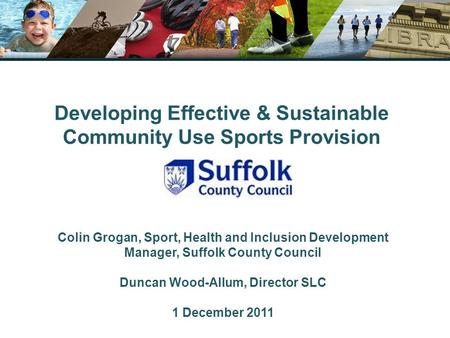 Developing Effective & Sustainable Community Use Sports Provision Colin Grogan, Sport, Health and Inclusion Development Manager, Suffolk County Council.