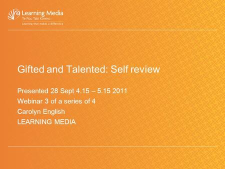 Gifted and Talented: Self review Presented 28 Sept 4.15 – 5.15 2011 Webinar 3 of a series of 4 Carolyn English LEARNING MEDIA.