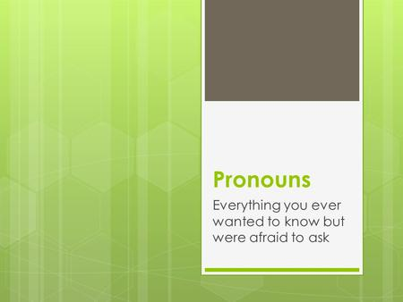 Pronouns Everything you ever wanted to know but were afraid to ask.