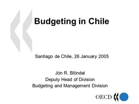 Budgeting in Chile Jón R. Blöndal Deputy Head of Division Budgeting and Management Division Santiago de Chile, 26 January 2005.