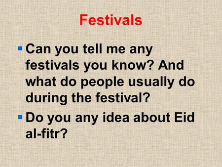 Festivals  Can you tell me any festivals you know? And what do people usually do during the festival?  Do you any idea about Eid al-fitr?