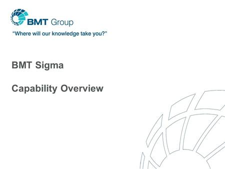 BMT Sigma Capability Overview. BMT Group An international network of subsidiaries providing engineering, design and risk management consultancy Wholly.