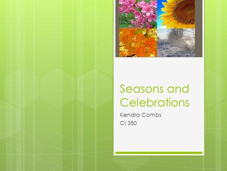 Seasons and Celebrations Kendra Combs CI 350. Winter Winter is the coldest season.In the winter it snows.