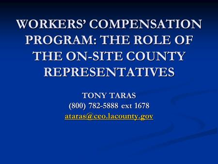 WORKERS' COMPENSATION PROGRAM: THE ROLE OF THE ON-SITE COUNTY REPRESENTATIVES TONY TARAS (800) 782-5888 ext 1678