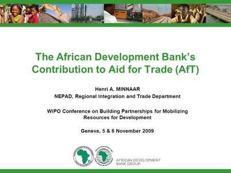 The African Development Bank's Contribution to Aid for Trade (AfT) Henri A. MINNAAR NEPAD, Regional Integration and Trade Department WIPO Conference on.