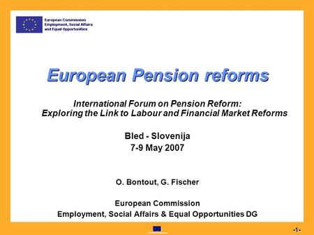 Commission européenne 1 -1- European Pension reforms International Forum on Pension Reform: Exploring the Link to Labour and Financial Market Reforms Bled.