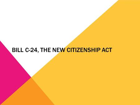 BILL C-24, THE NEW CITIZENSHIP ACT. PURPOSE OF THIS WORKSHOP  To provide information about the changes in Citizenship Act  To urge all eligible applicants.